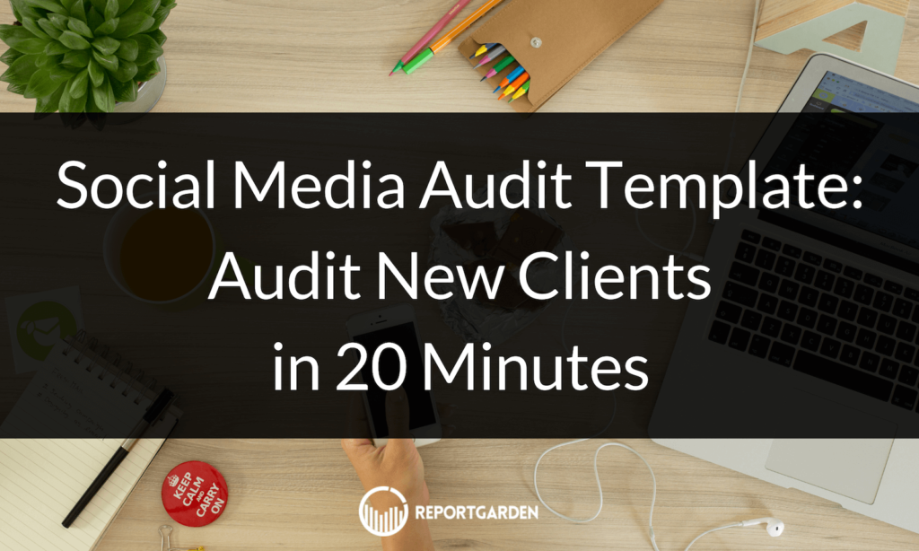 Social Media Audit Template: Audit New Clients in 20 Minutes