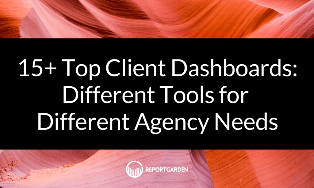 15+ Top Client Dashboards: Different Tools for Different Agency Needs
